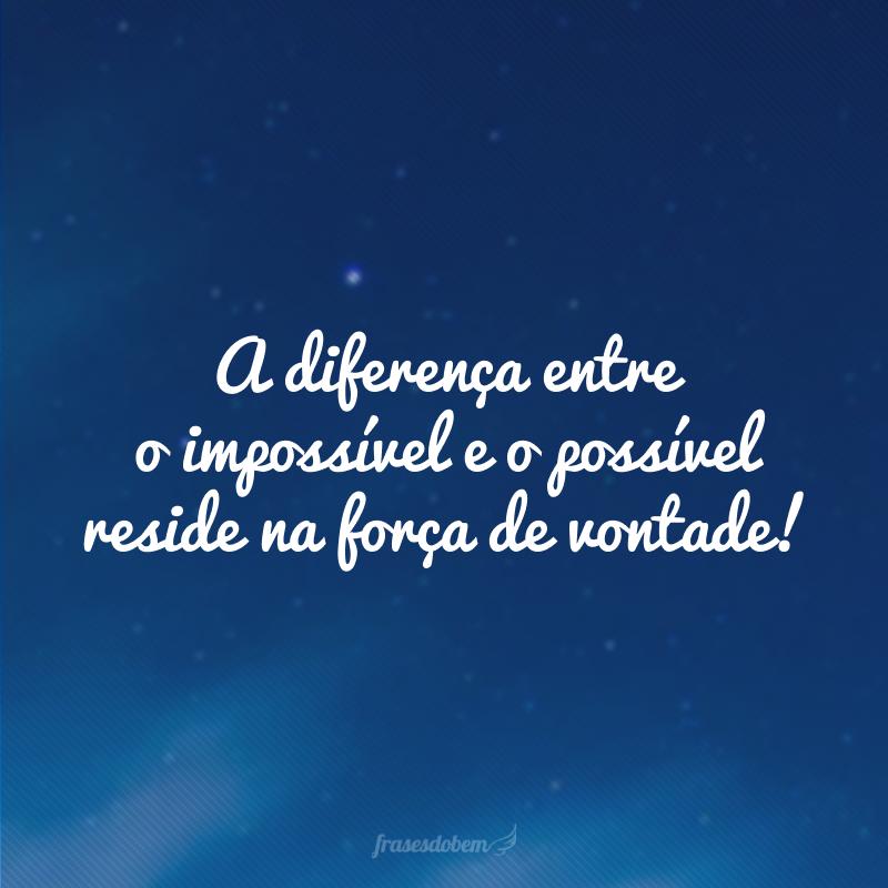 A diferença entre o impossível e o possível reside na força de vontade!