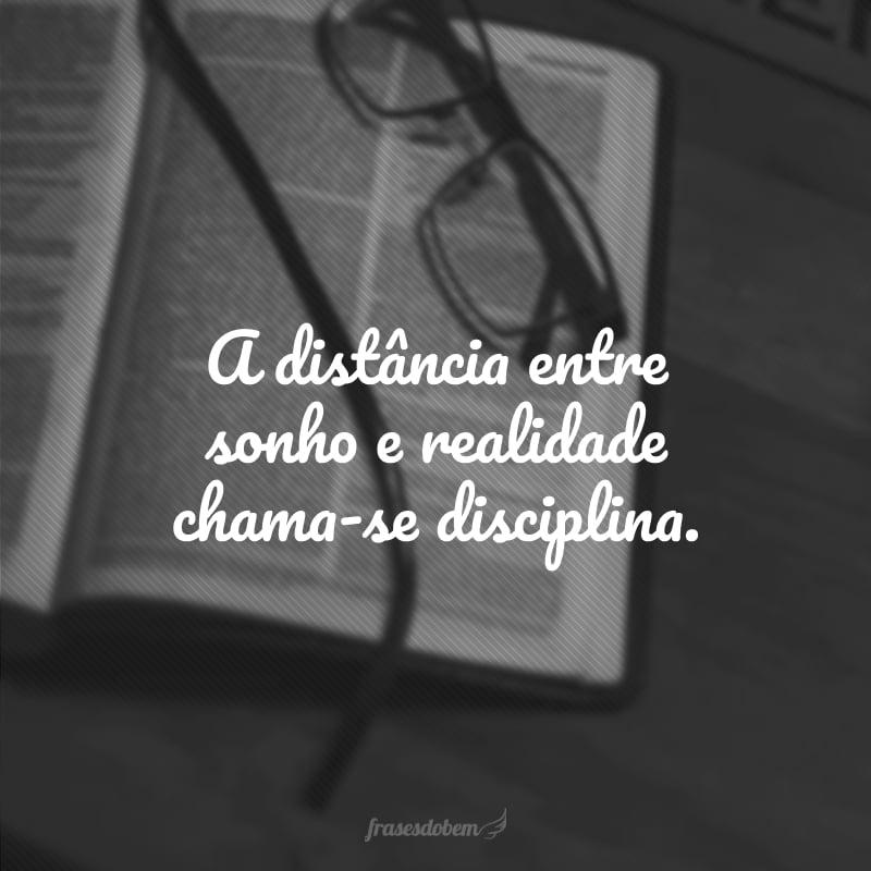 A distância entre sonho e realidade chama-se disciplina.