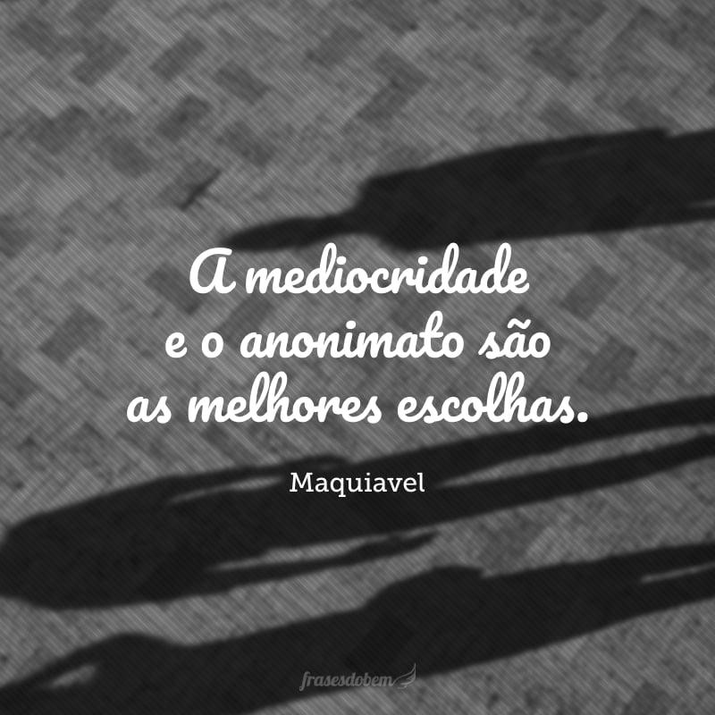 A mediocridade e o anonimato são as melhores escolhas.