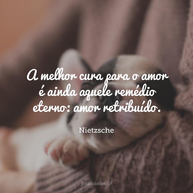A melhor cura para o amor é ainda aquele remédio eterno: amor retribuído.