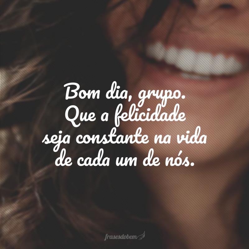 Bom dia, grupo. Que a felicidade seja constante na vida de cada um de nós.