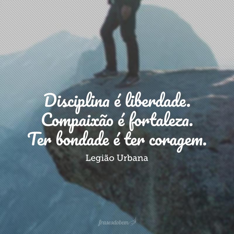 Disciplina é liberdade. Compaixão é fortaleza. Ter bondade é ter coragem.