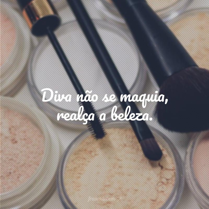 Diva não se maquia, realça a beleza.