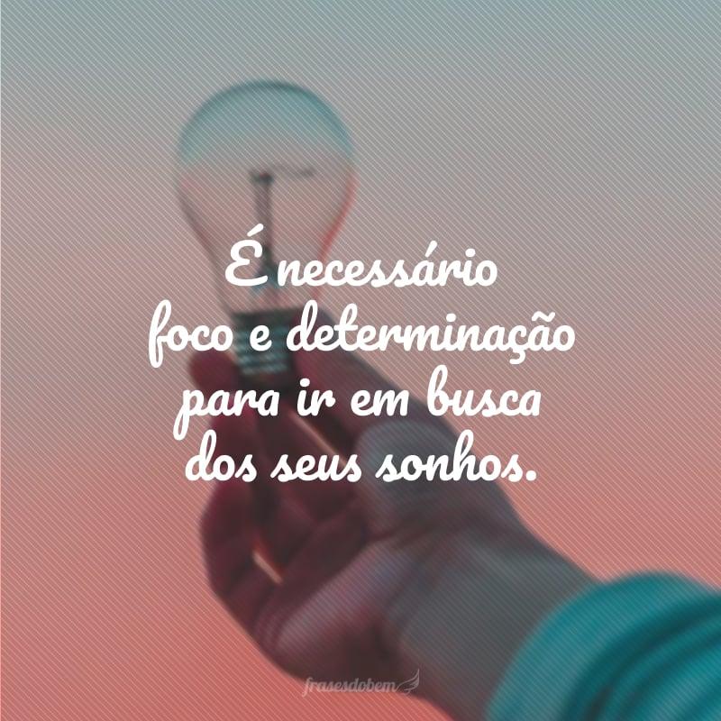 É necessário foco e determinação para ir em busca dos seus sonhos.