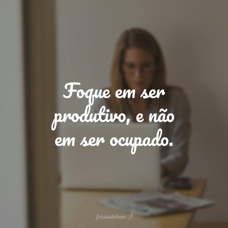 Foque em ser produtivo, e não em ser ocupado.