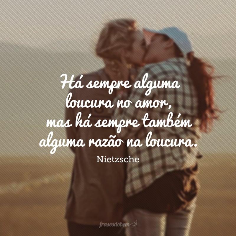 Há sempre alguma loucura no amor, mas há sempre também alguma razão na loucura.