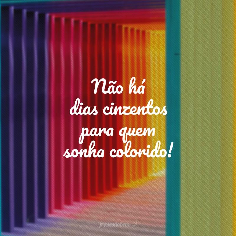 Não há dias cinzentos para quem sonha colorido!