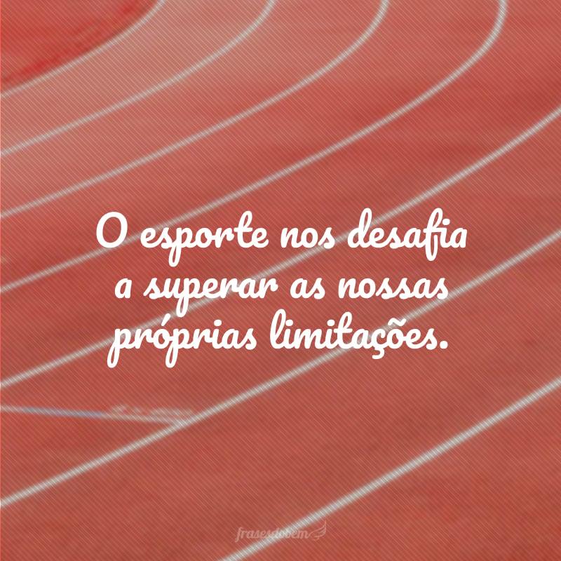 O esporte nos desafia a superar as nossas próprias limitações.