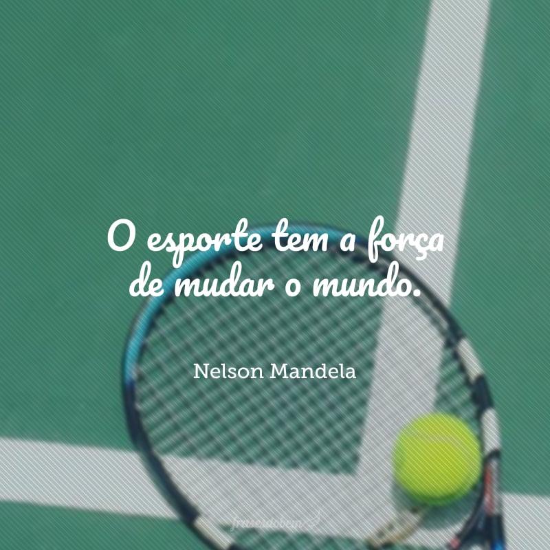 O esporte tem a força de mudar o mundo.