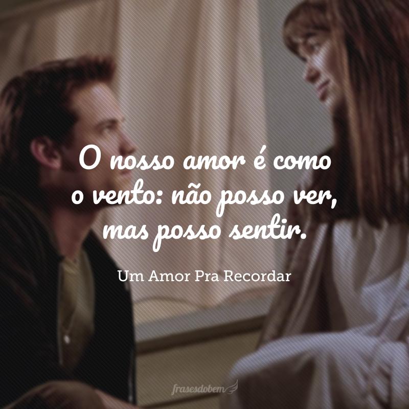 O nosso amor é como o vento: não posso ver, mas posso sentir.