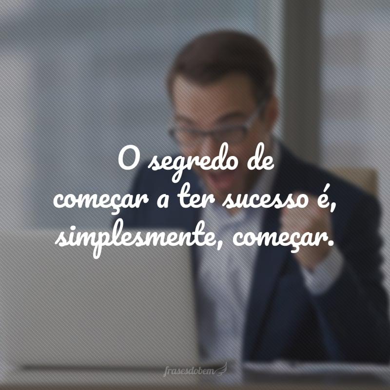O segredo de começar a ter sucesso é, simplesmente, começar.