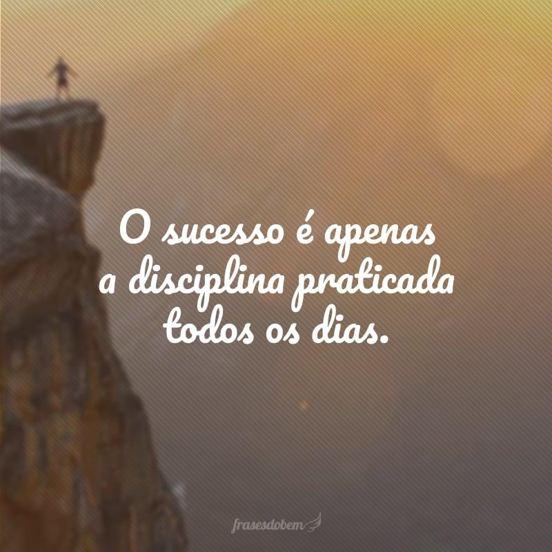 O sucesso é apenas a disciplina praticada todos os dias.