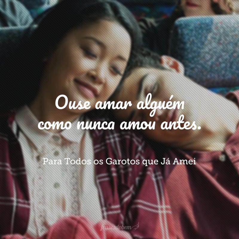 Ouse amar alguém como nunca amou antes.