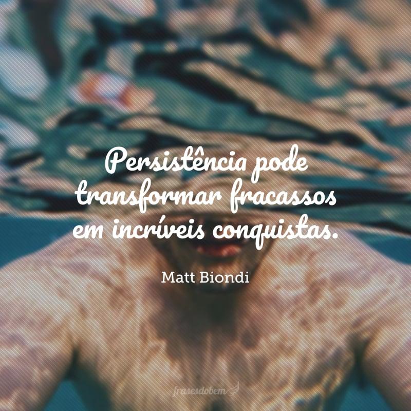 Persistência pode transformar fracassos em incríveis conquistas.