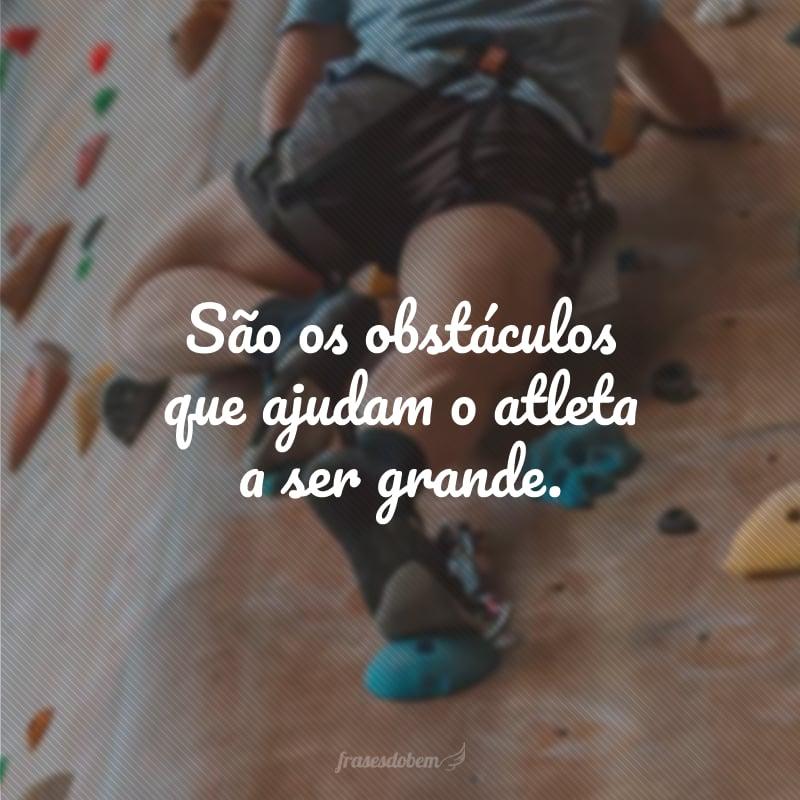 São os obstáculos que ajudam o atleta a ser grande.