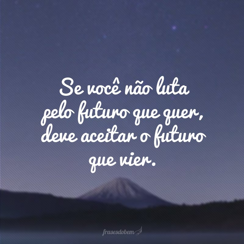 Se você não luta pelo futuro que quer, deve aceitar o futuro que vier.