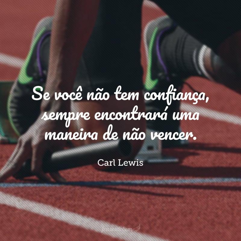Se você não tem confiança, sempre encontrará uma maneira de não vencer.