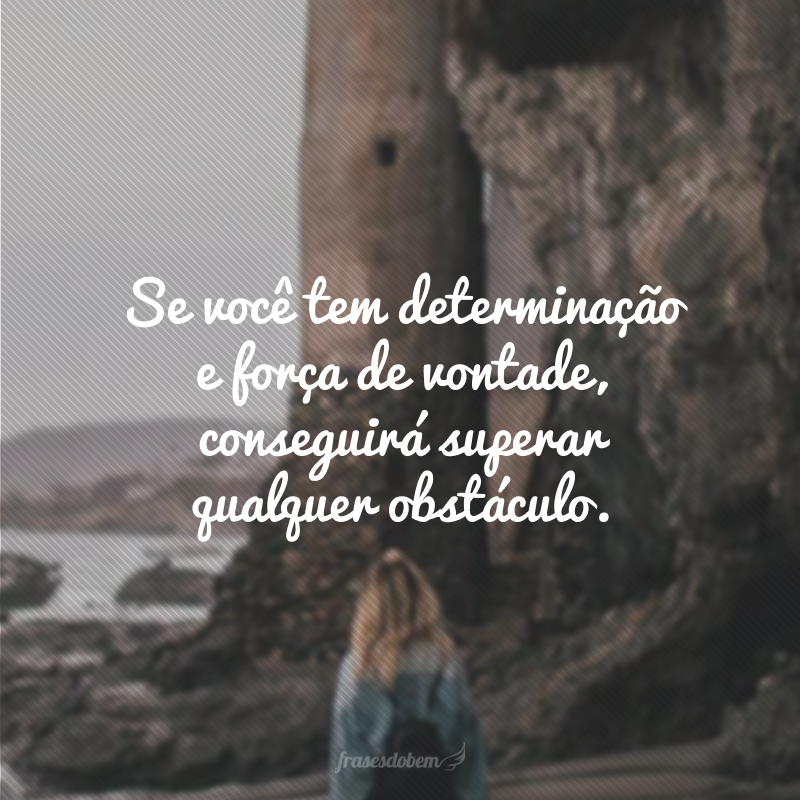 Se você tem determinação e força de vontade, conseguirá superar qualquer obstáculo.