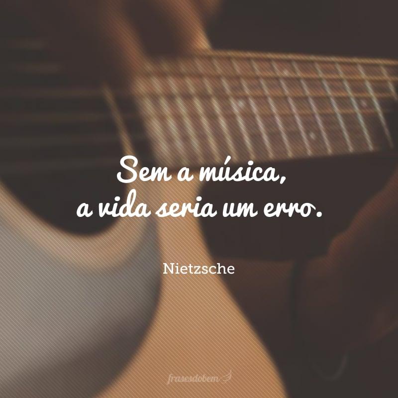 Sem a música, a vida seria um erro.