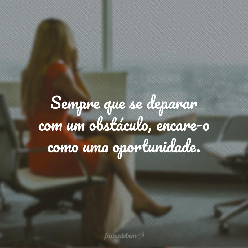 Sempre que se deparar com um obstáculo, encare-o como uma oportunidade.