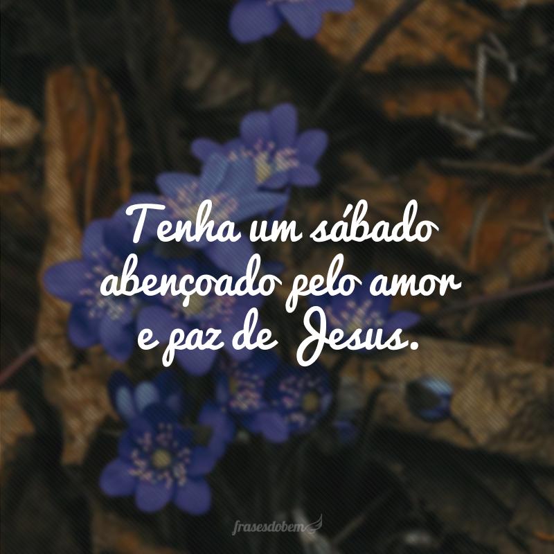 Tenha um sábado abençoado pelo amor e paz de Jesus.