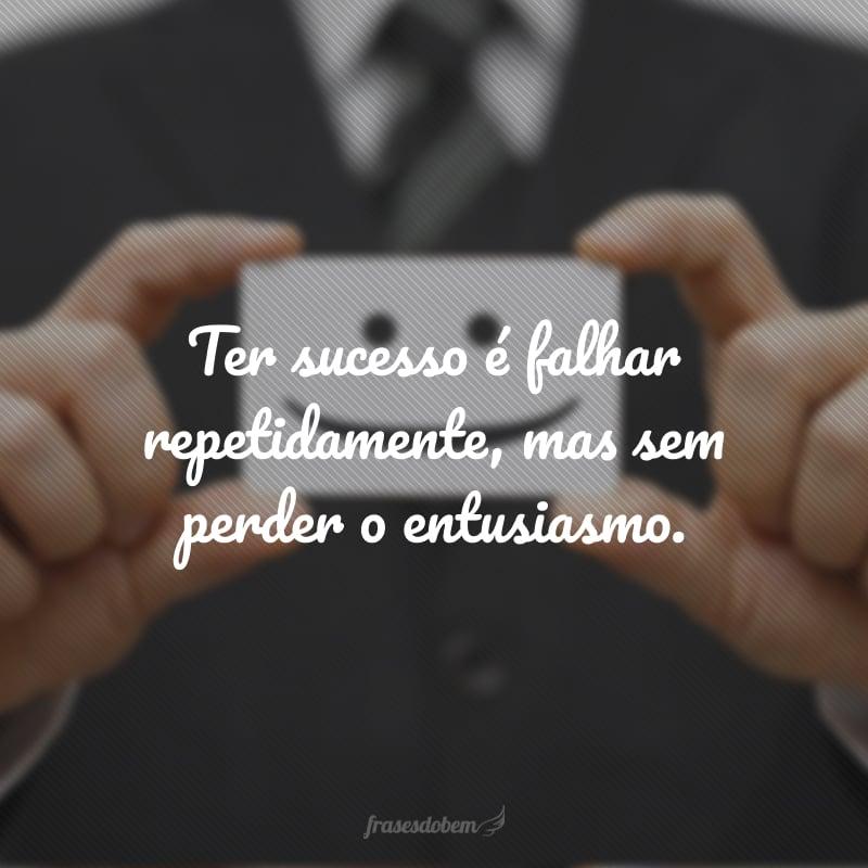 Ter sucesso é falhar repetidamente, mas sem perder o entusiasmo.