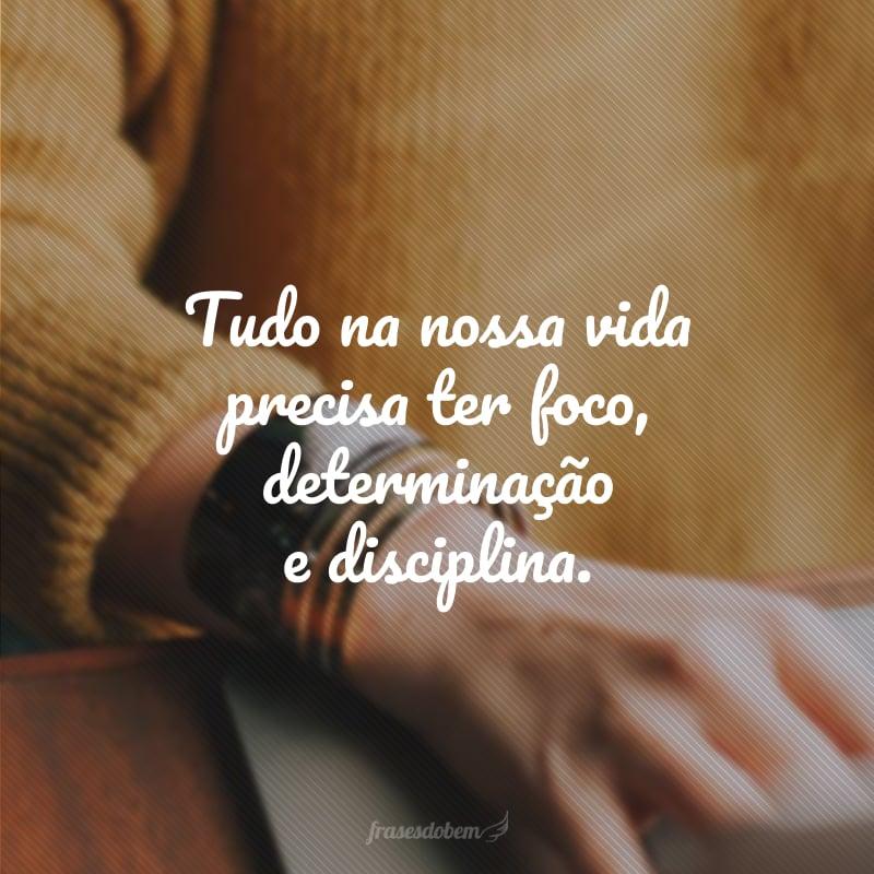 Tudo na nossa vida precisa ter foco, determinação e disciplina.