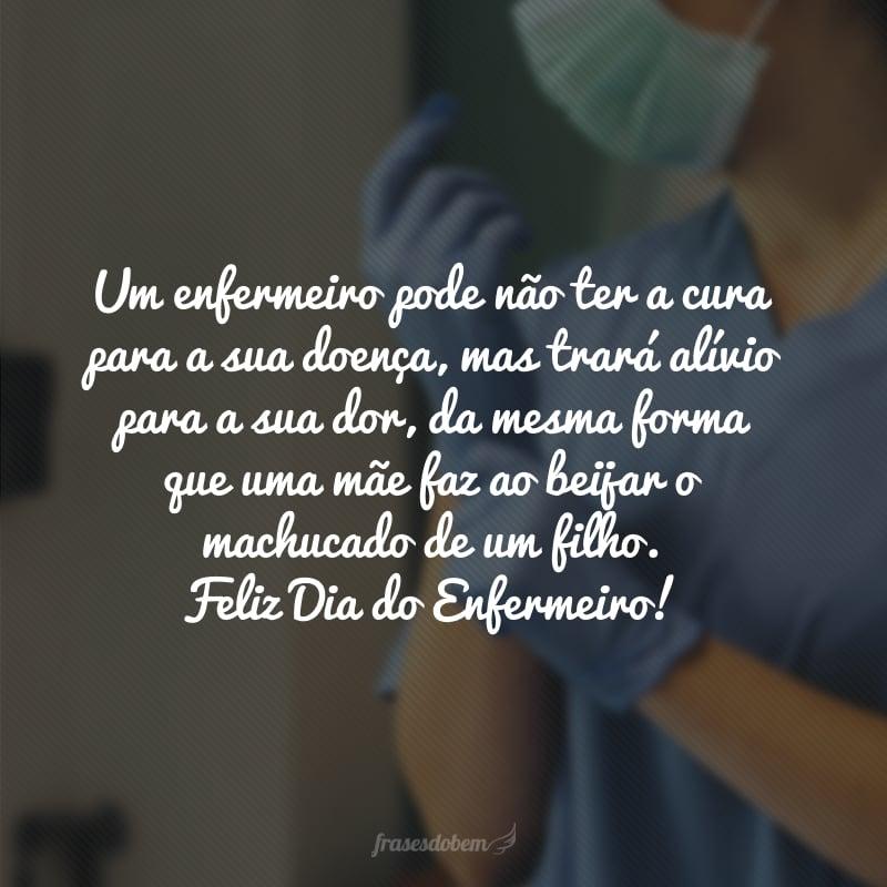 Um enfermeiro pode não ter a cura para a sua doença, mas trará alívio para a sua dor, da mesma forma que uma mãe faz ao beijar o machucado de um filho. Feliz Dia do Enfermeiro!