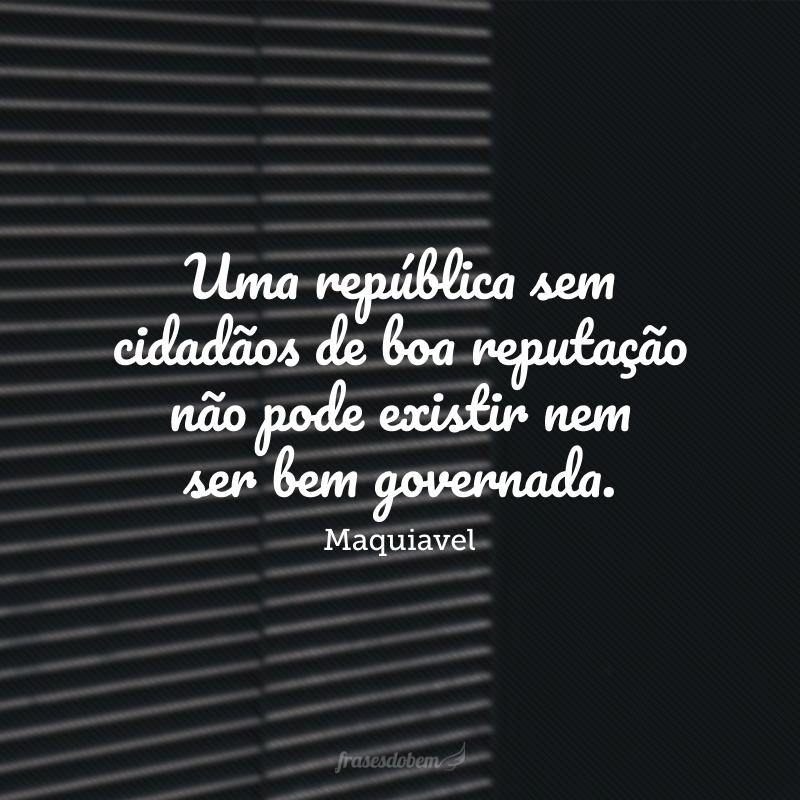 Uma república sem cidadãos de boa reputação não pode existir nem ser bem governada; por outro lado, a reputação dos cidadãos é motivo de tirania das repúblicas.