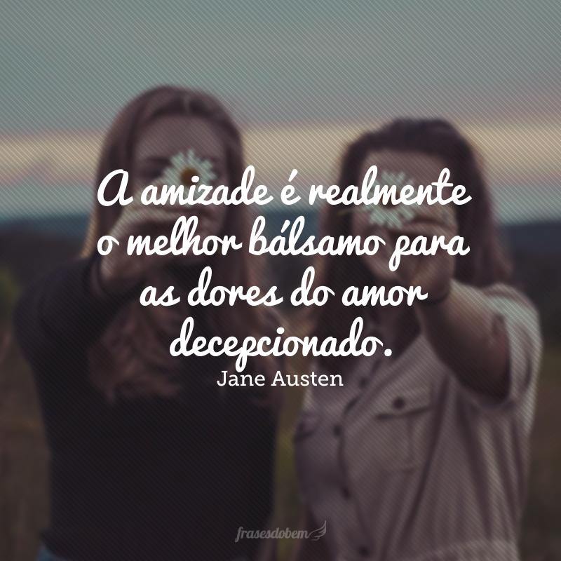 A amizade é realmente o melhor bálsamo para as dores do amor decepcionado.
