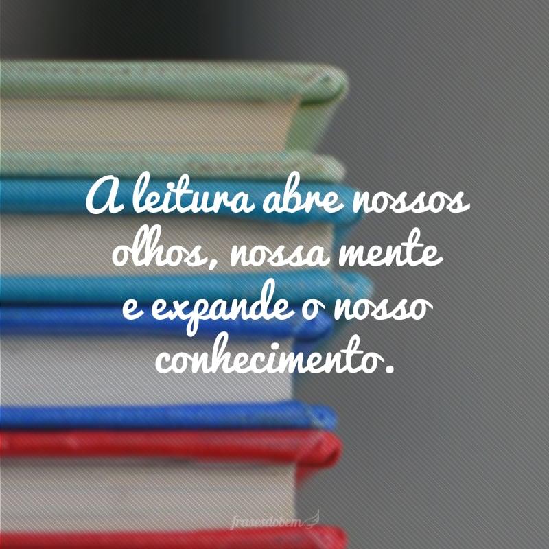 A leitura abre nossos olhos, nossa mente e expande o nosso conhecimento.