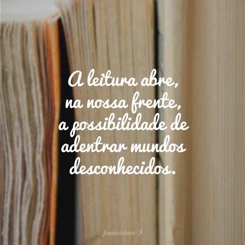 A leitura abre, na nossa frente, a possibilidade de adentrar mundos desconhecidos.