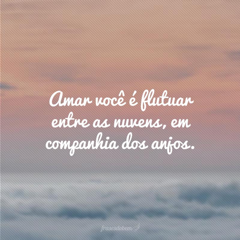 Amar você é flutuar entre as nuvens, em companhia dos anjos.