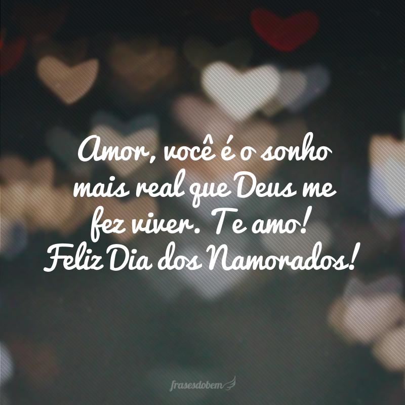 Amor, você é o sonho mais real que Deus me fez viver. Te amo! Feliz Dia dos Namorados!