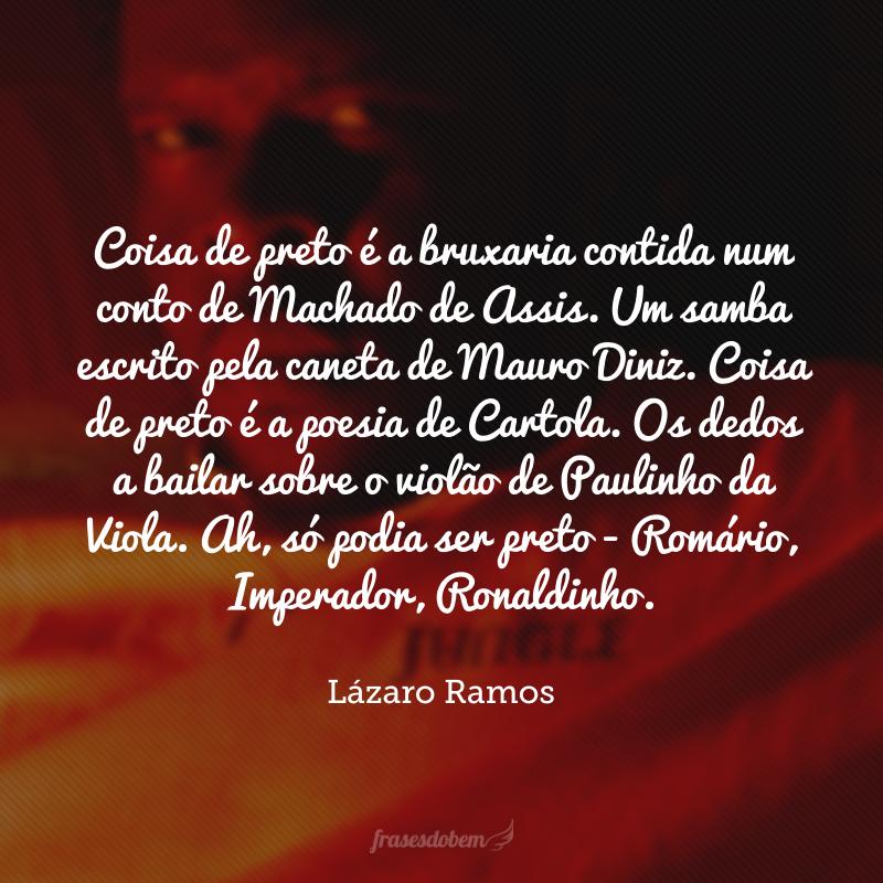 Coisa de preto é a bruxaria contida num conto de Machado de Assis. Um samba escrito pela caneta de Mauro Diniz. Coisa de preto é a poesia de Cartola. Os dedos a bailar sobre o violão de Paulinho da Viola. Ah, só podia ser preto - Romário, Imperador, Ronaldinho.