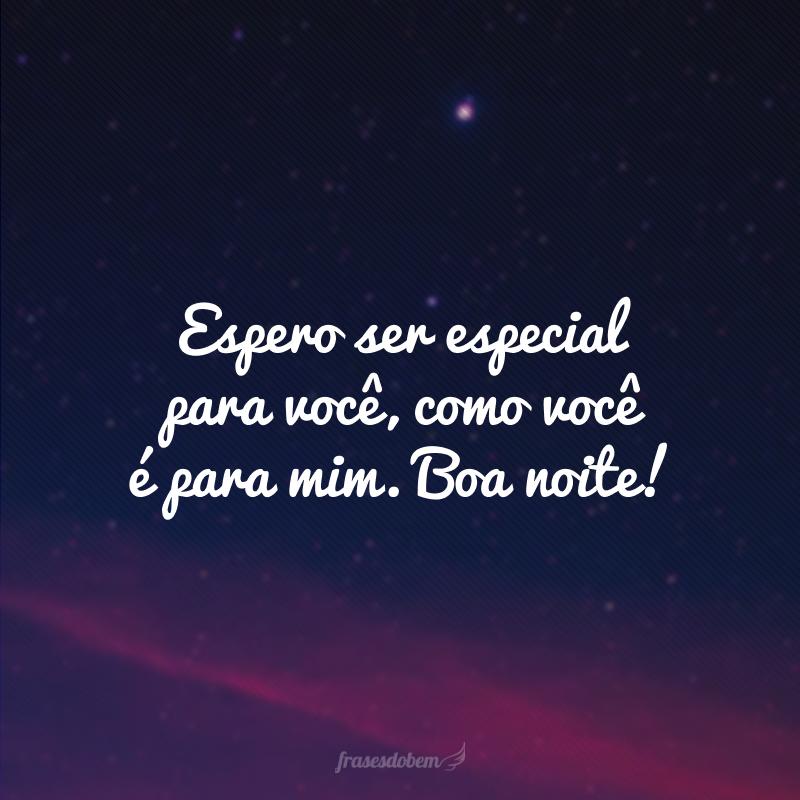 Espero ser especial para você, como você é para mim. Boa noite!