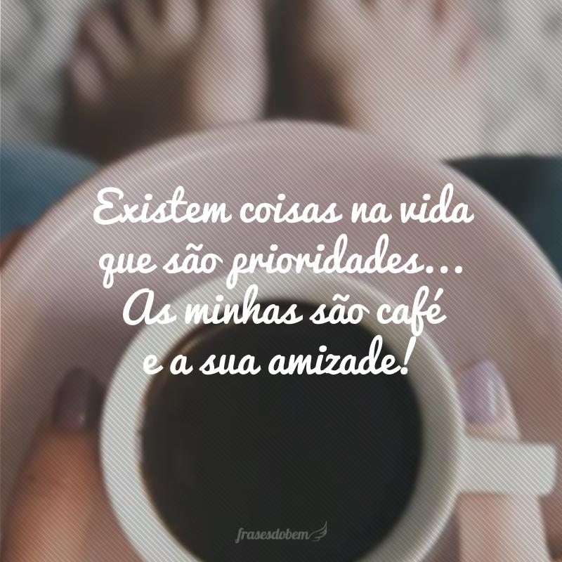 Existem coisas na vida que são prioridades... As minhas são café e a sua amizade!