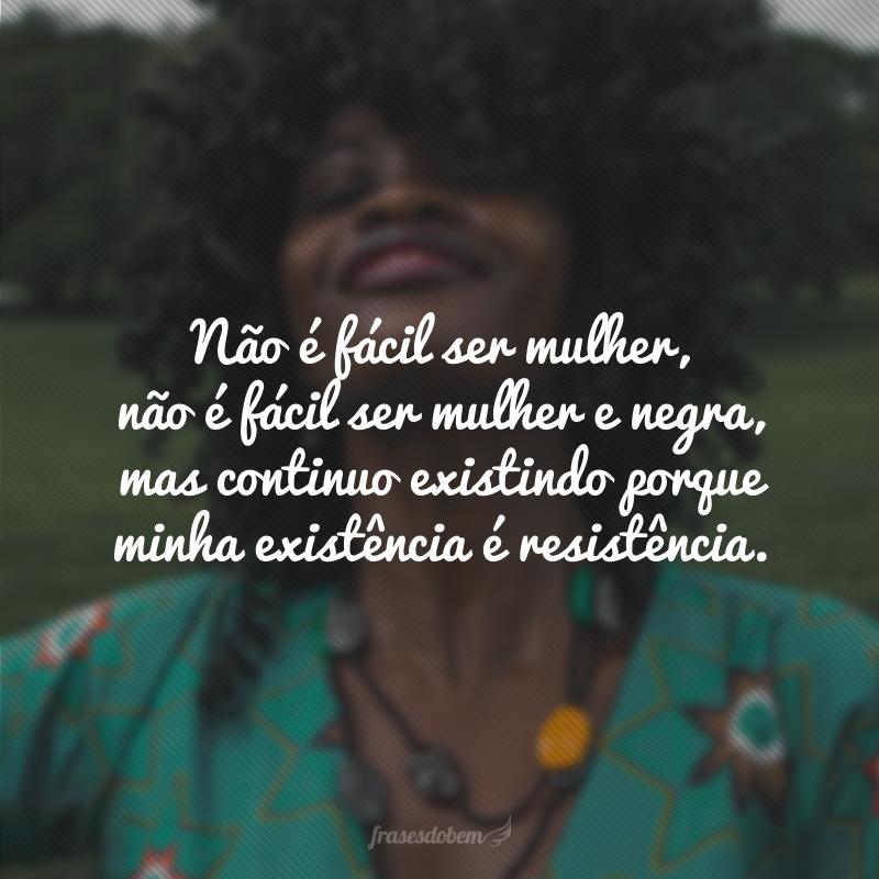 Não é fácil ser mulher, não é fácil ser mulher e negra, mas continuo existindo porque minha existência é resistência.