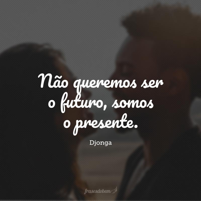 Não queremos ser o futuro, somos o presente.