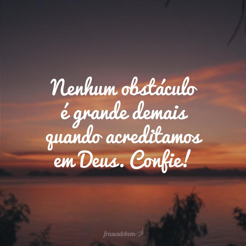 Nenhum obstáculo é grande demais quando acreditamos em Deus. Confie!