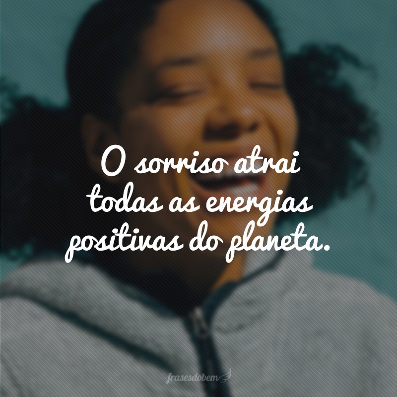 O sorriso atrai todas as energias positivas do planeta.