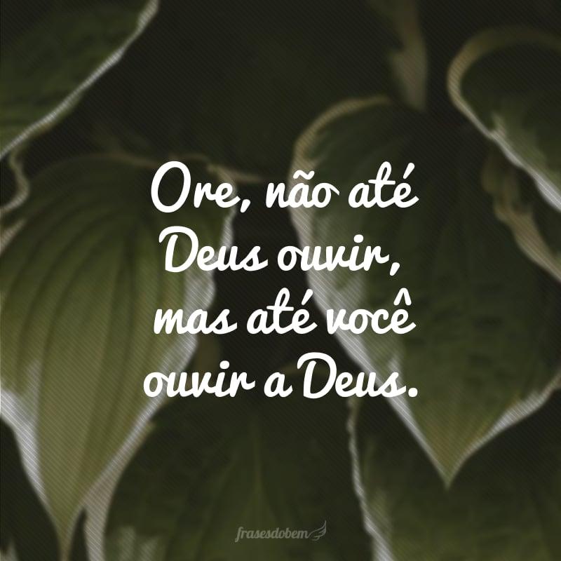 Ore, não até Deus ouvir, mas até você ouvir a Deus.