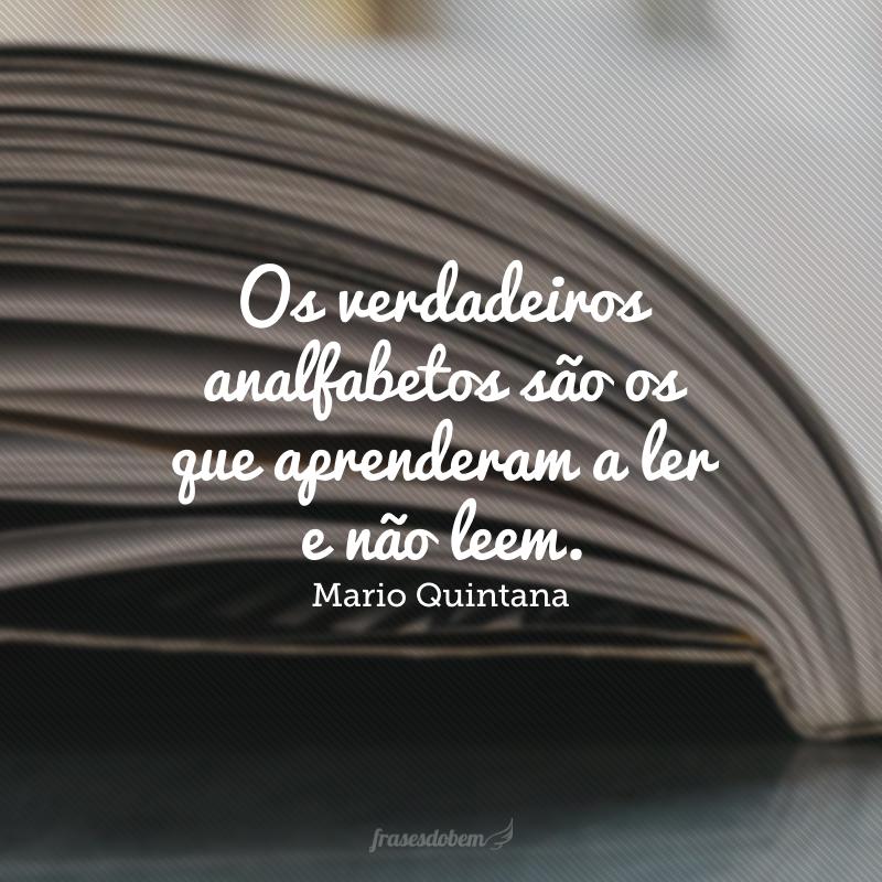 Os verdadeiros analfabetos são os que aprenderam a ler e não leem.
