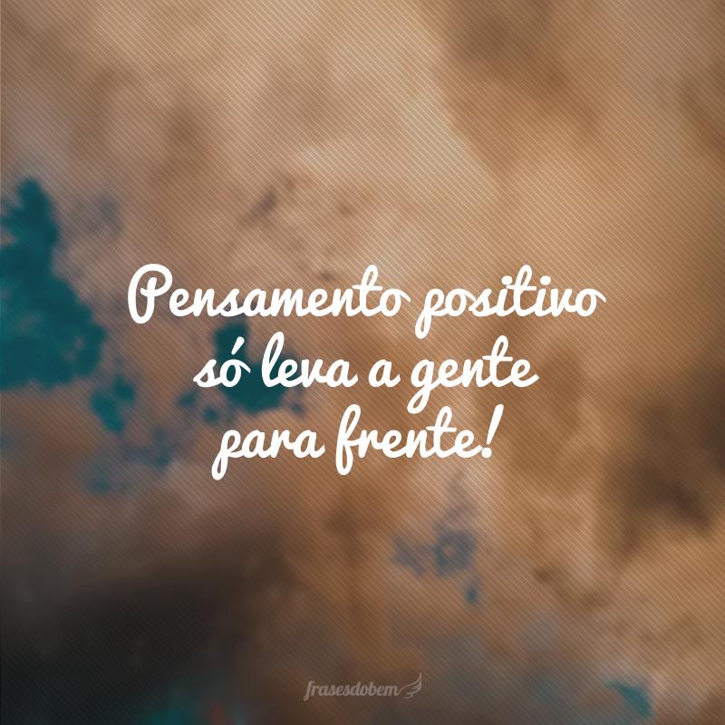 Pensamento positivo só leva a gente para frente.
