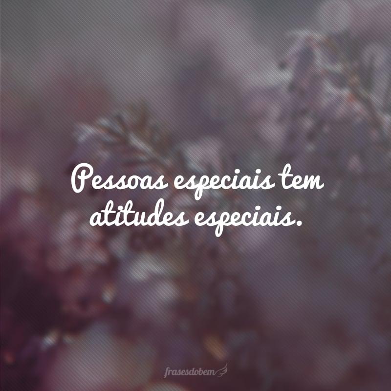 Pessoas especiais tem atitudes especiais.