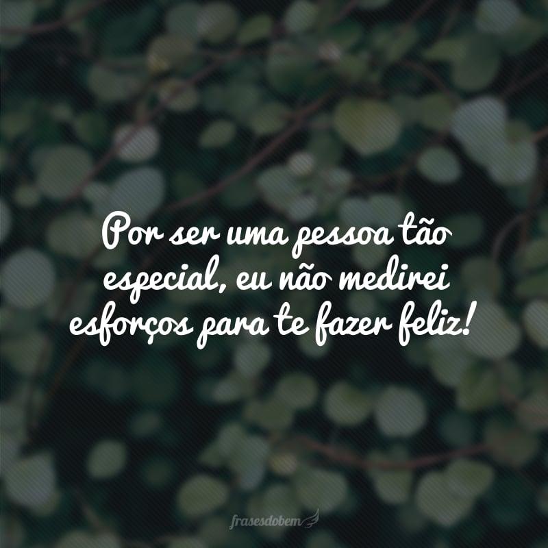Por ser uma pessoa tão especial, eu não medirei esforços para te fazer feliz!