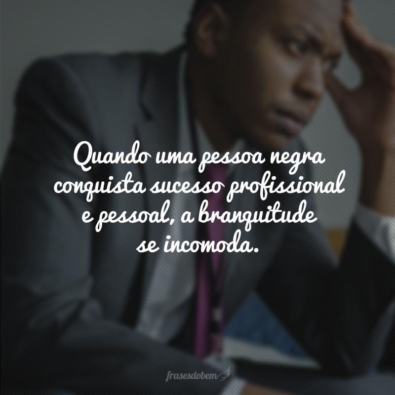 Quando uma pessoa negra conquista sucesso profissional e pessoal, a branquitude se incomoda.