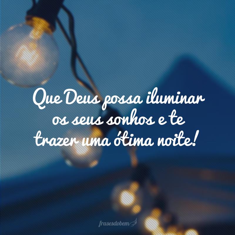 Que Deus possa iluminar os seus sonhos e te trazer uma ótima noite!