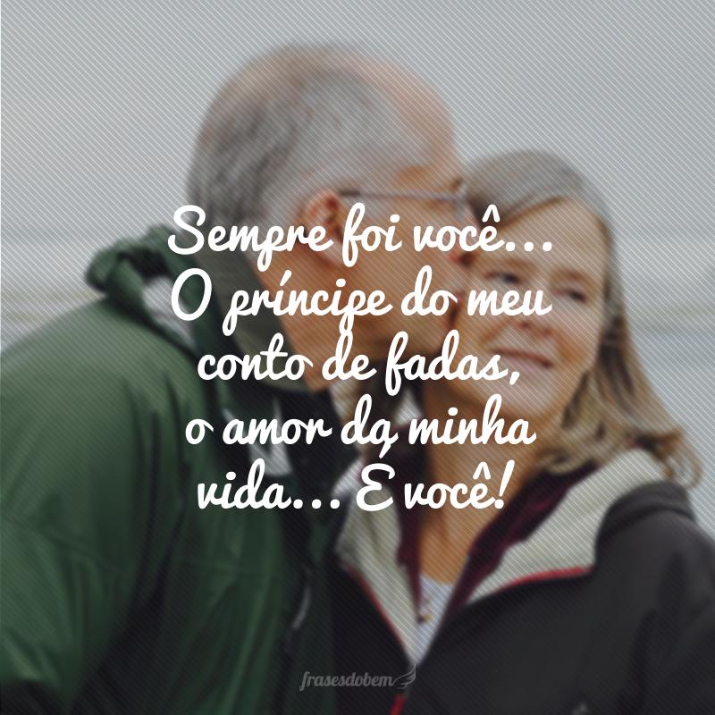 Sempre foi você... O príncipe do meu conto de fadas, o amor da minha vida... É você!