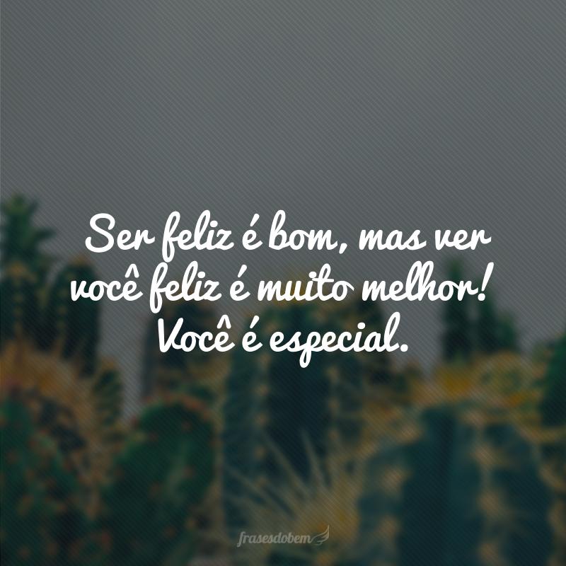 Ser feliz é bom, mas ver você feliz é muito melhor! Você é especial.